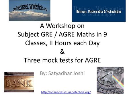 A Workshop on Subject GRE / AGRE Maths in 9 Classes, II Hours each Day & Three mock tests for AGRE By: Satyadhar Joshi