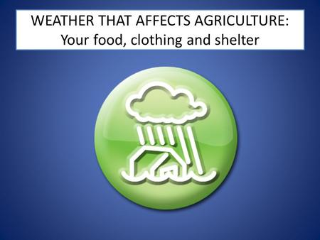 WEATHER THAT AFFECTS AGRICULTURE: Your food, clothing and shelter.