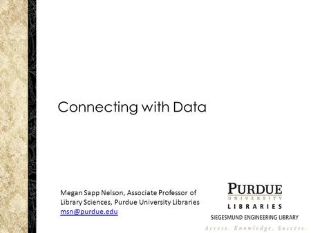 Connecting with Data Megan Sapp Nelson, Associate Professor of Library Sciences, Purdue University Libraries
