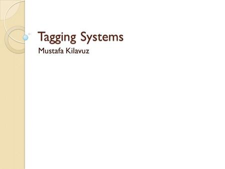 Tagging Systems Mustafa Kilavuz. Tags A tag is a keyword added to an internet resource (web page, image, video) by users without relying on a controlled.