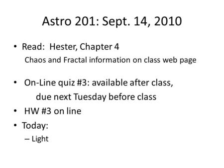 Astro 201: Sept. 14, 2010 Read: Hester, Chapter 4 Chaos and Fractal information on class web page On-Line quiz #3: available after class, due next Tuesday.