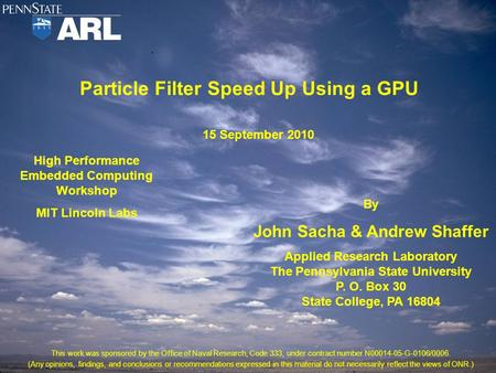 Particle Filter Speed Up Using a GPU High Performance Embedded Computing Workshop MIT Lincoln Labs By John Sacha & Andrew Shaffer Applied Research Laboratory.