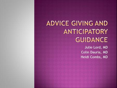 Julie Lord, MD Colin Dauria, MD Heidi Combs, MD. 1. Decide what content and circumstances are appropriate for giving advice to patients 2. Determine how.