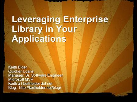 Leveraging Enterprise Library in Your Applications Keith Elder Quicken Loans Manager, Sr. Software Engineer Microsoft MVP Keith a t keithelder <strong>dot</strong> <strong>net</strong>.