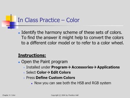 Chapter 9: ColorCopyright © 2004 by Prentice Hall In Class Practice – Color Identify the harmony scheme of these sets of colors. To find the answer it.