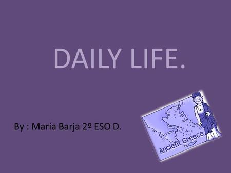 DAILY LIFE. By : María Barja 2º ESO D.. Daily life. Men Men had a much better life in Ancient Greece than women. Only men could be full citizens. Only.
