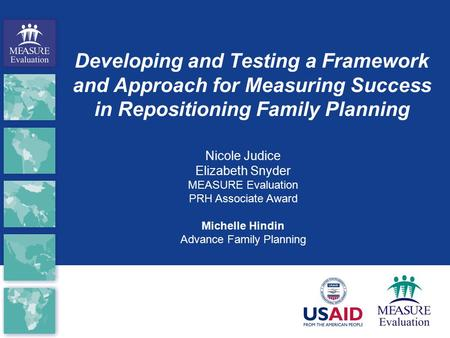 Developing and Testing a Framework and Approach for Measuring Success in Repositioning Family Planning Nicole Judice Elizabeth Snyder MEASURE Evaluation.