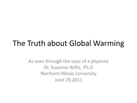 The Truth about Global Warming As seen through the eyes of a physicist Dr. Suzanne Willis, Ph.D Northern Illinois University June 29,2011.