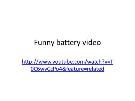 Funny battery video  0C6wvCcPo4&feature=related.