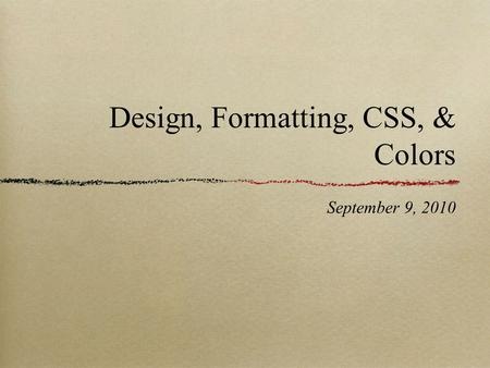 Design, Formatting, CSS, & Colors September 9, 2010.