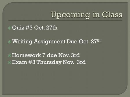  Quiz #3 Oct. 27th  Writing Assignment Due Oct. 27 th  Homework 7 due Nov. 3rd  Exam #3 Thursday Nov. 3rd.