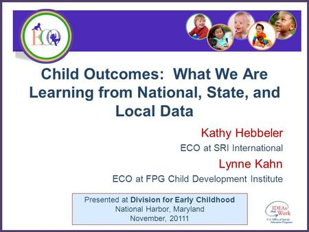 Presented at Division for Early Childhood National Harbor, Maryland November, 20111 Child Outcomes: What We Are Learning from National, State, and Local.