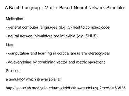 A Batch-Language, Vector-Based Neural Network Simulator Motivation: - general computer languages (e.g. C) lead to complex code - neural network simulators.