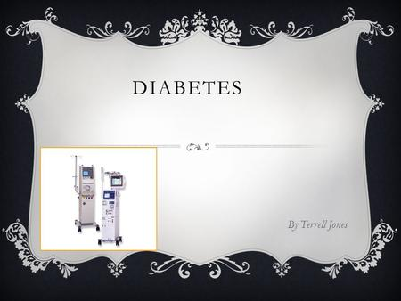 DIABETES By Terrell Jones. T HERE ARE THREE TYPES  Type 1  Type 2  Gestational diabetes.