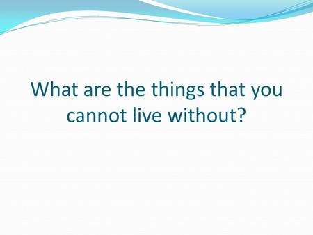 What are the things that you cannot live without?