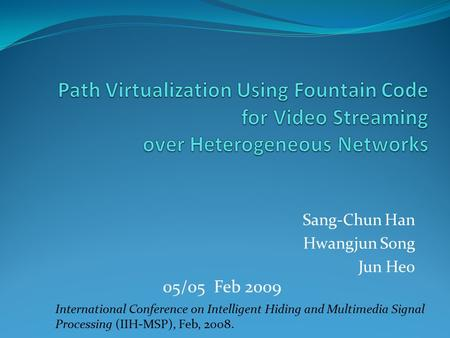 Sang-Chun Han Hwangjun Song Jun Heo International Conference on Intelligent Hiding and Multimedia Signal Processing (IIH-MSP), Feb, 2008. 05/05 Feb 2009.