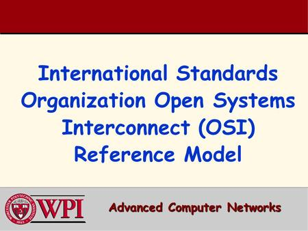 International Standards Organization Open Systems Interconnect (OSI) Reference Model Advanced Computer Networks.