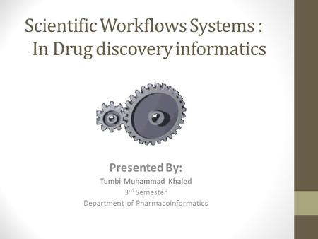 Scientific Workflows Systems : In Drug discovery informatics Presented By: Tumbi Muhammad Khaled 3 rd Semester Department of Pharmacoinformatics.