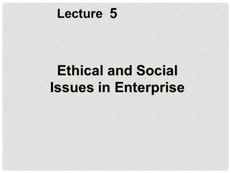 5 Lecture Ethical and Social Issues in Enterprise.