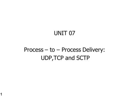 UNIT 07 Process – to – Process Delivery: UDP,TCP and SCTP