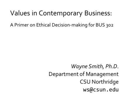 Values in Contemporary Business: A Primer on Ethical Decision-making for BUS 302 Wayne Smith, Ph.D. Department of Management CSU Northridge