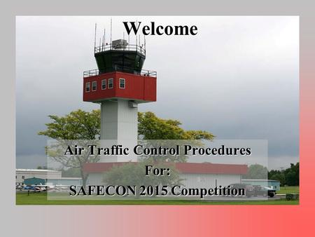 Welcome Air Traffic Control Procedures For: SAFECON 2015 Competition.