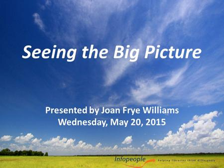 Seeing the Big Picture Presented by Joan Frye Williams Wednesday, May 20, 2015.