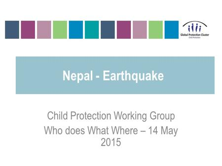 <strong>Nepal</strong> - <strong>Earthquake</strong> Child Protection Working Group Who does What Where – 14 May <strong>2015</strong>.