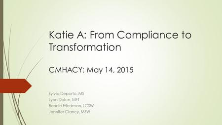 Katie A: From Compliance to Transformation CMHACY: May 14, 2015 Sylvia Deporto, MS Lynn Dolce, MFT Bonnie Friedman, LCSW Jennifer Clancy, MSW.