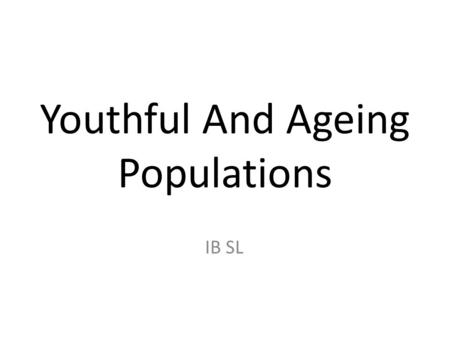 Youthful And Ageing Populations IB SL. Youthful Populations: Where/Why? High proportion of young people due to high birth rates and a reduction in infant.