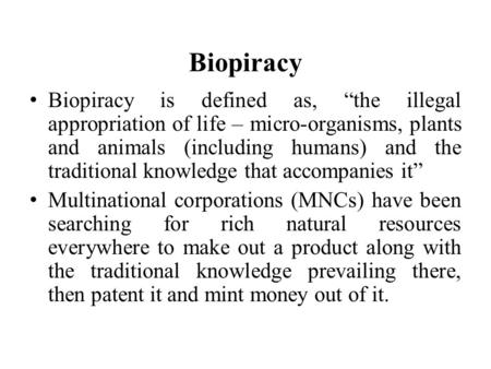 "Biopiracy Biopiracy is defined as, ""the illegal appropriation of life – micro-organisms, plants and animals (including humans) and the traditional knowledge."