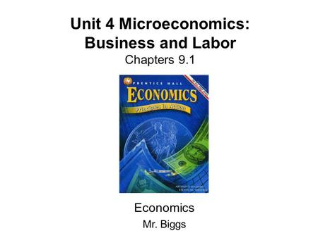 Unit 4 Microeconomics: Business and Labor Chapters 9.1 Economics Mr. Biggs.