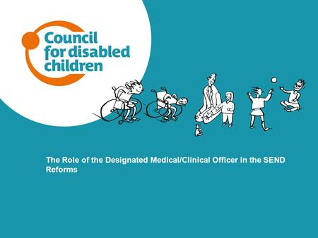 The Role of the Designated Medical/Clinical Officer in the SEND Reforms As facilitator can you please start by explaining that as the workshop is quite.