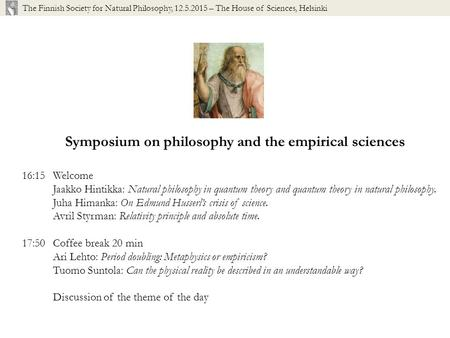 Symposium on philosophy and the empirical sciences 16:15Welcome Jaakko Hintikka: Natural philosophy in quantum theory and quantum theory in natural philosophy.