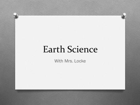 Earth Science With Mrs. Locke. This year! A general overview O All about Earth and Space this year! O We do a lot of labs, group work, art project, notes,