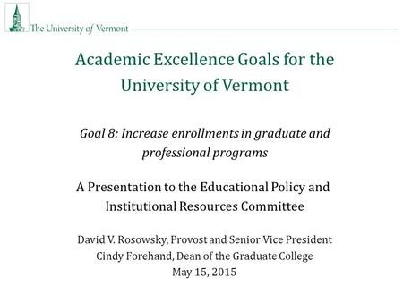 Academic Excellence Goals for the University of Vermont Goal 8: Increase enrollments in graduate and professional programs A Presentation to the Educational.