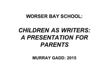 WORSER BAY SCHOOL: CHILDREN AS WRITERS: A PRESENTATION FOR PARENTS MURRAY GADD: 2015.