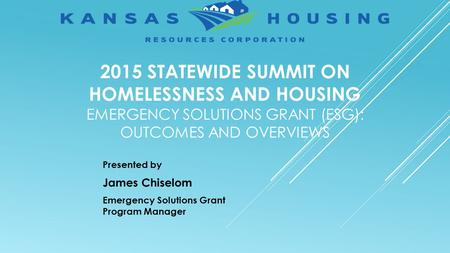 2015 STATEWIDE SUMMIT ON HOMELESSNESS AND HOUSING EMERGENCY SOLUTIONS GRANT (ESG): OUTCOMES AND OVERVIEWS Presented by James Chiselom Emergency Solutions.