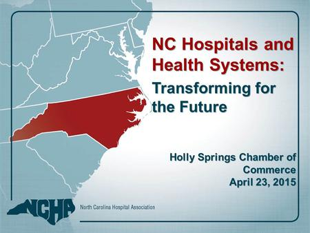 NC Hospitals and Health Systems: Transforming for the Future Holly Springs Chamber of Commerce April 23, 2015.