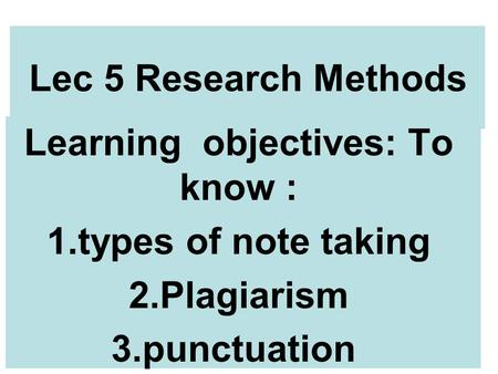 Lec 5 Research Methods Learning objectives: To know : 1.types of note taking 2.Plagiarism 3.punctuation.