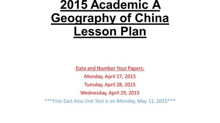 2015 Academic A Geography of China Lesson Plan Date and Number Your Papers: Monday, April 27, 2015 Tuesday, April 28, 2015 Wednesday, April 29, 2015 ***First.