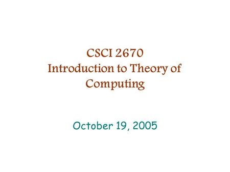 CSCI 2670 Introduction to Theory of Computing October 19, 2005.