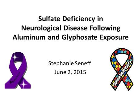 Sulfate <strong>Deficiency</strong> in Neurological <strong>Disease</strong> Following Aluminum and Glyphosate Exposure Stephanie Seneff June 2, 2015.