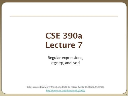 1 CSE 390a Lecture 7 Regular expressions, egrep, and sed slides created by Marty Stepp, modified by Jessica Miller and Ruth Anderson