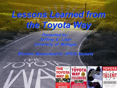 6/8/2015 Page 1 © Copyright David Meier & Jeffrey Liker Lessons Learned from the Toyota Way Presented by: Jeffrey K. Liker University of Michigan Western.