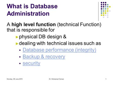 Monday, 08 June 2015Dr. Mohamed Osman1 What is Database Administration A high level function (technical Function) that is responsible for ► physical DB.