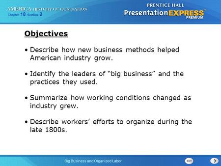 "Objectives Describe how new business methods helped American industry grow. Identify the leaders of ""big business"" and the practices they used. Summarize."