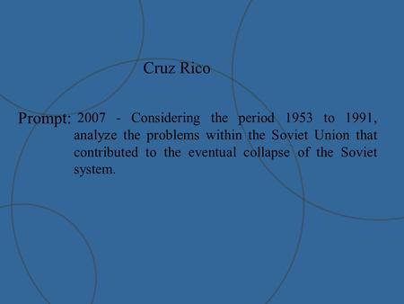 Cruz Rico Prompt: 2007 - Considering the period 1953 to 1991, analyze the problems within the Soviet Union that contributed to the eventual collapse of.