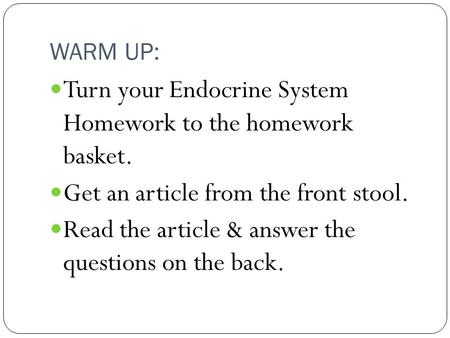 WARM UP: Turn your Endocrine System Homework to the homework basket. Get an article from the front stool. Read the article & answer the questions on the.