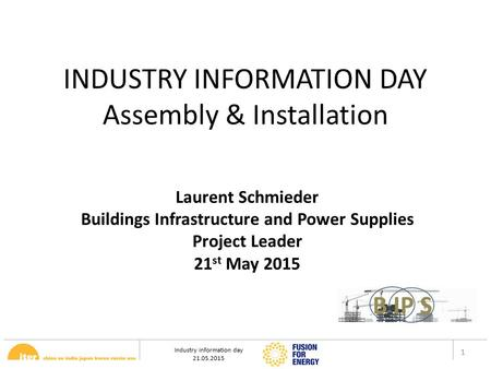 Industry information day 21.05.2015 1 INDUSTRY INFORMATION DAY Assembly & Installation Laurent Schmieder Buildings Infrastructure and Power Supplies Project.